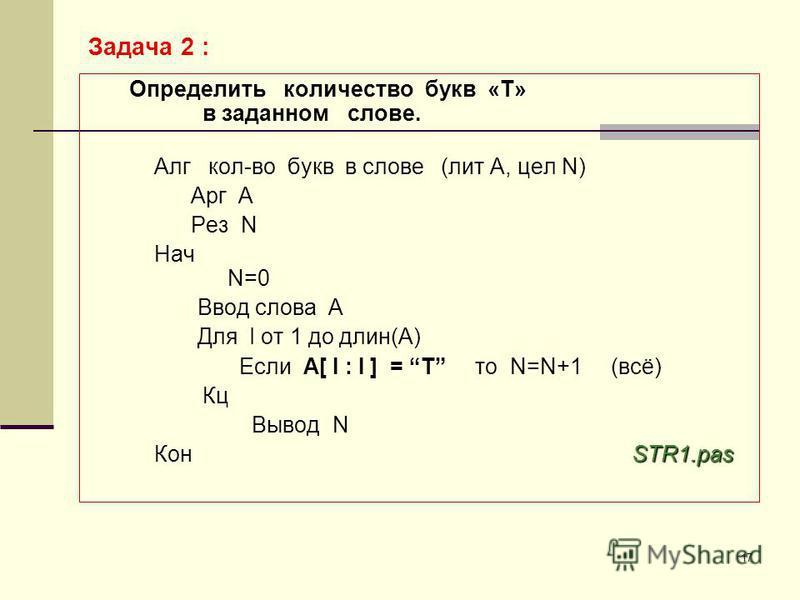 17 Определить количество букв «Т» в заданном слове. Алг кол-во букв в слове (лит А, цел N) Арг А Рез N Нач N=0 Ввод слова А Для I от 1 до длин(А) Если А[ I : I ] = T то N=N+1 (всё) Кц Вывод N STR1. pas Кон STR1. pas Задача 2 :