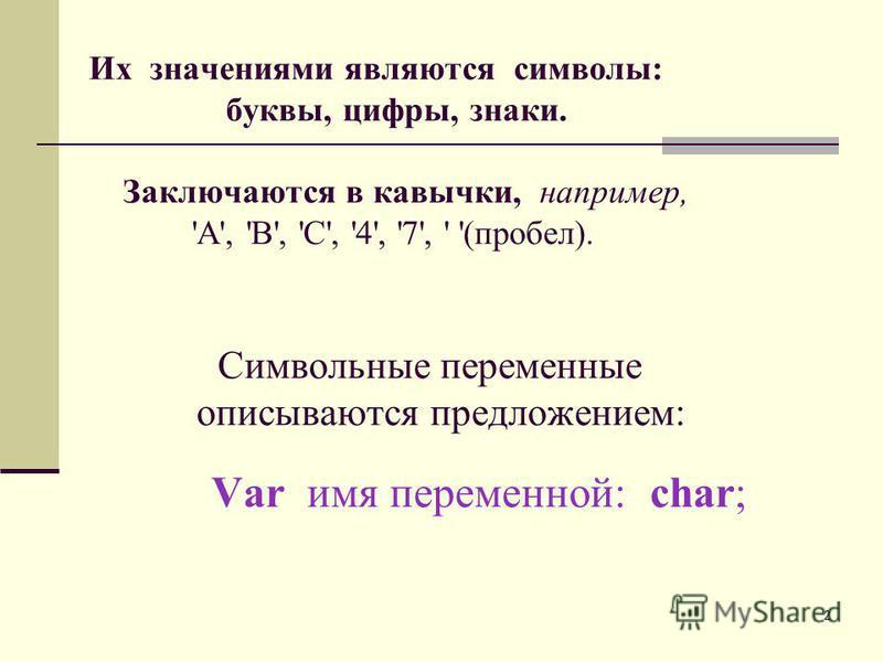 2 Их значениями являются символы: буквы, цифры, знаки. Заключаются в кавычки, например, 'A', 'B', 'C', '4', '7', ' '(пробел). Символьные переменные описываются предложением: Var имя переменной: char;