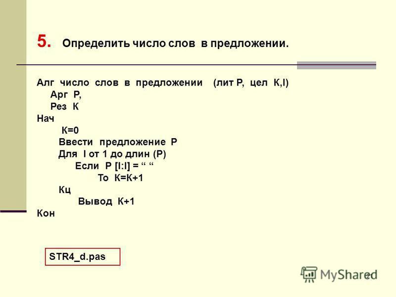 21 5. Определить число слов в предложении. Алг число слов в предложении (лит Р, цел К,I) Арг Р, Рез К Нач К=0 Ввести предложение Р Для I от 1 до длин (Р) Если Р [I:I] = То К=К+1 Кц Вывод К+1 Кон STR4_d.pas