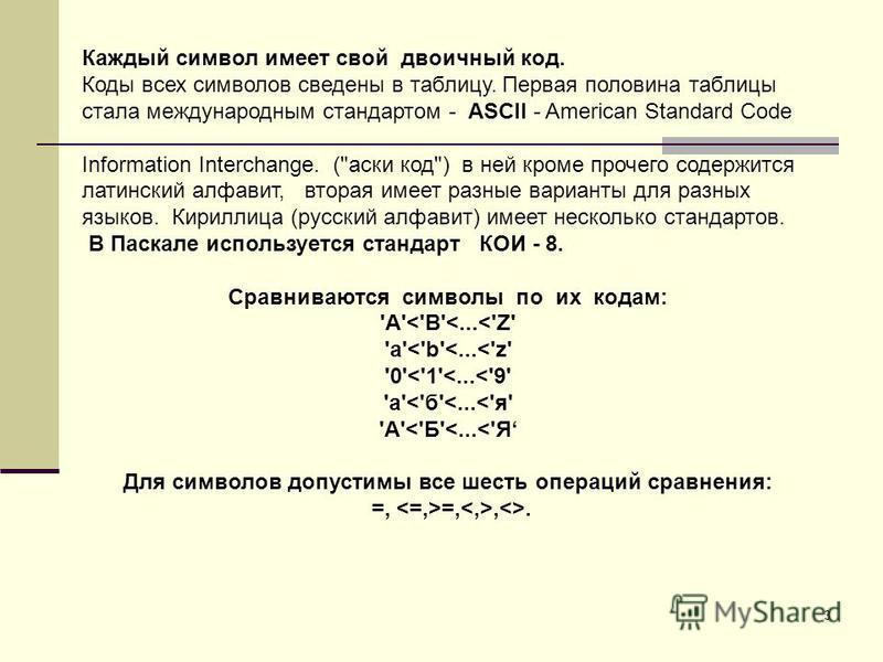 3 Каждый символ имеет свой двоичный код. Коды всех символов сведены в таблицу. Первая половина таблицы стала международным стандартом - ASCII - American Standard Code Information Interchange. (