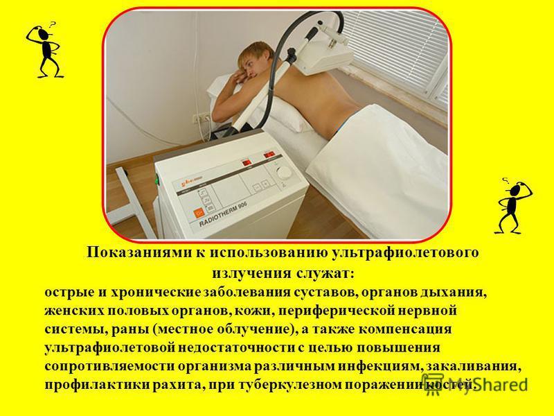 Показаниями к использованию ультрафиолетового излучения служат : острые и хронические заболевания суставов, органов дыхания, женских половых органов, кожи, периферической нервной системы, раны (местное облучение), а также компенсация ультрафиолетовой