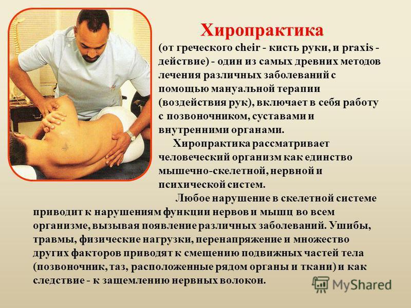Хиропрактика (от греческого cheir - кисть руки, и praxis - действие) - один из самых древних методов лечения различных заболеваний с помощью мануальной терапии (воздействия рук), включает в себя работу с позвоночником, суставами и внутренними органам