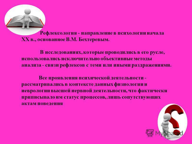 Рефлексология - направление в психологии начала ХХ в., основанное В.М. Бехтеревым. В исследованиях, которые проводились в его русле, использовались исключительно объективные методы анализа - связи рефлексов с теми или иными раздражениями. Все проявле