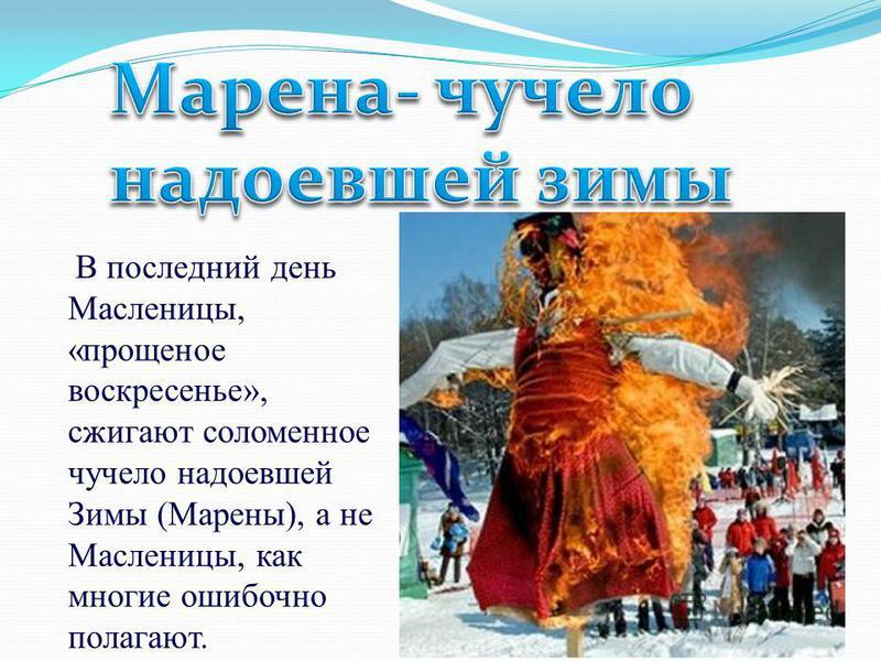 В последний день Масленицы, «прощеное воскресенье», сжигают соломенное чучело надоевшей Зимы (Марены), а не Масленицы, как многие ошибочно полагают.