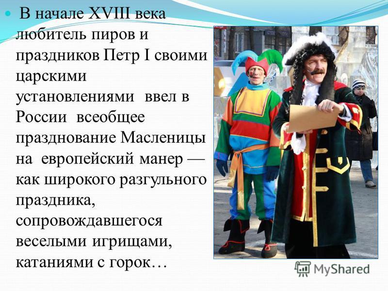 В начале XVIII века любитель пиров и праздников Петр I своими царскими установлениями ввел в России всеобщее празднование Масленицы на европейский манер как широкого разгульного праздника, сопровождавшегося веселыми игрищами, катаниями с горок…