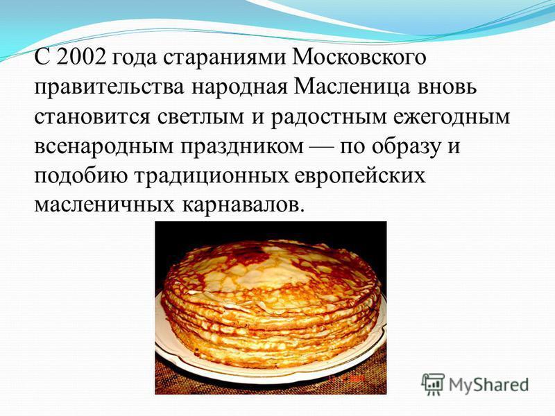С 2002 года стараниями Московского правительства народная Масленица вновь становится светлым и радостным ежегодным всенародным праздником по образу и подобию традиционных европейских масленичных карнавалов.