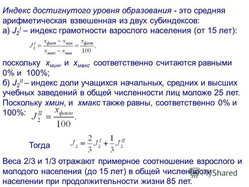 Индекс достигнутого уровня образования - это средняя арифметическая взвешенная из двух субиндексов: а) J 2 I – индекс грамотности взрослого населения (от 15 лет): поскольку x мин, и x макс соответственно считаются равными 0% и 100%; б) J 2 II – индек