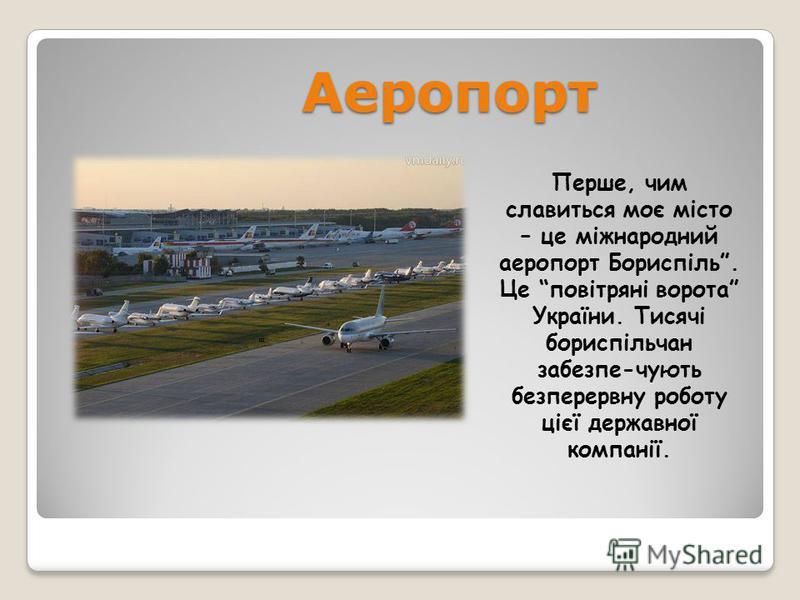 Аеропорт Перше, чим славиться моє місто – це міжнародний аеропорт Бориспіль. Це повітряні ворота України. Тисячі бориспільчан забезпе-чують безперервну роботу цієї державної компанії.