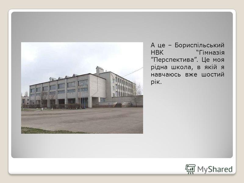 А це – Бориспільський НВК Гімназія Перспектива. Це моя рідна школа, в якій я навчаюсь вже шостий рік.