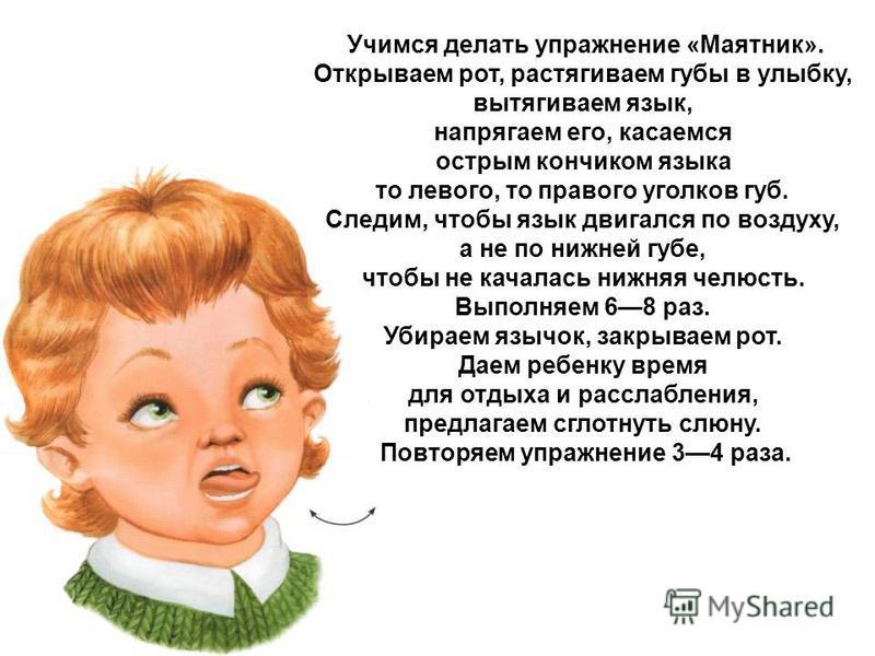 Учимся делать упражнение «Маятник». Открываем рот, растягиваем губы в улыбку, вытягиваем язык, напрягаем его, касаемся острым кончиком языка то левого, то правого уголков губ. Следим, чтобы язык двигался по воздуху, а не по нижней губе, чтобы не кача