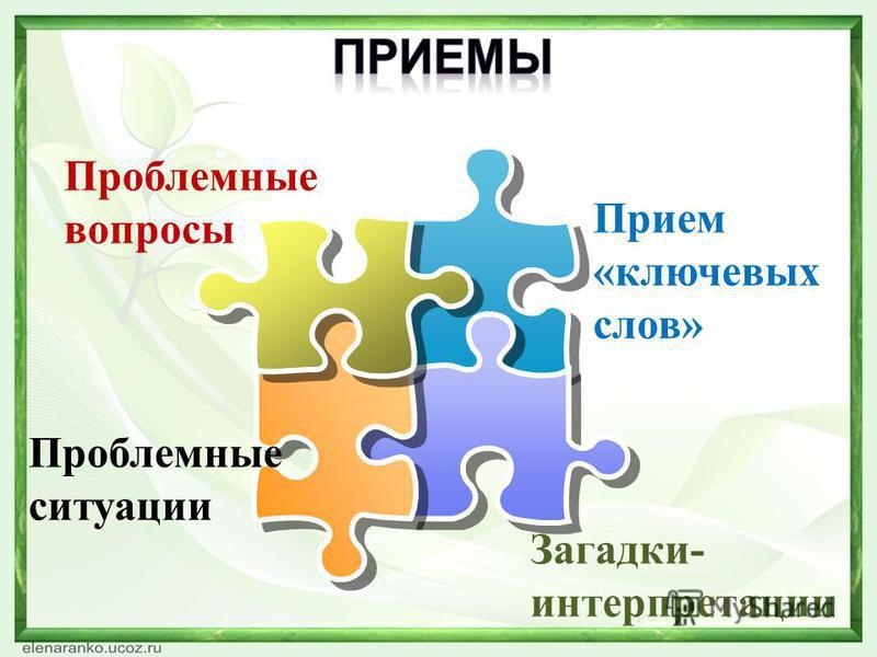 Прием «ключевых слов» Проблемные ситуации Проблемные вопросы Загадки- интерпретации
