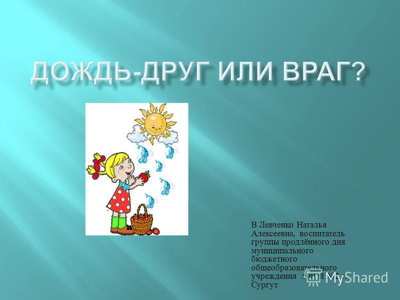 В Левченко Наталья Алексеевна, воспитатель группы продлённого дня муниципального бюджетного общеобразовательного учреждения лицей 2 г. Сургут