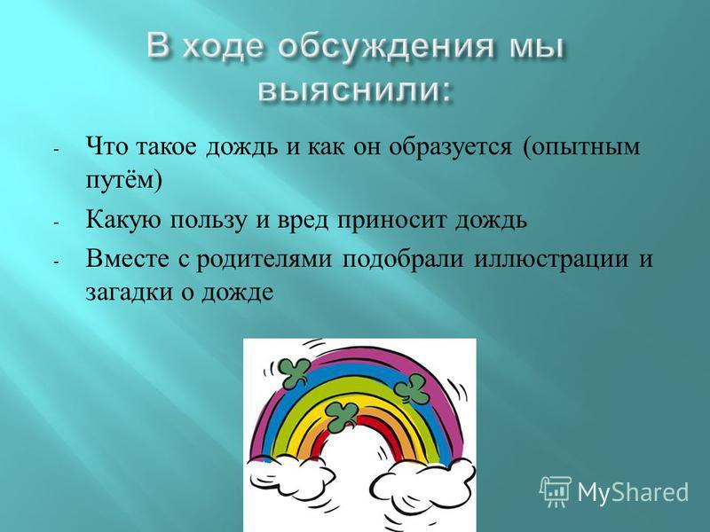 - Что такое дождь и как он образуется ( опытным путём ) - Какую пользу и вред приносит дождь - Вместе с родителями подобрали иллюстрации и загадки о дожде