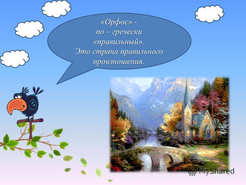«Орфос» - по – гречески «правильный». Это страна правильного произношения.