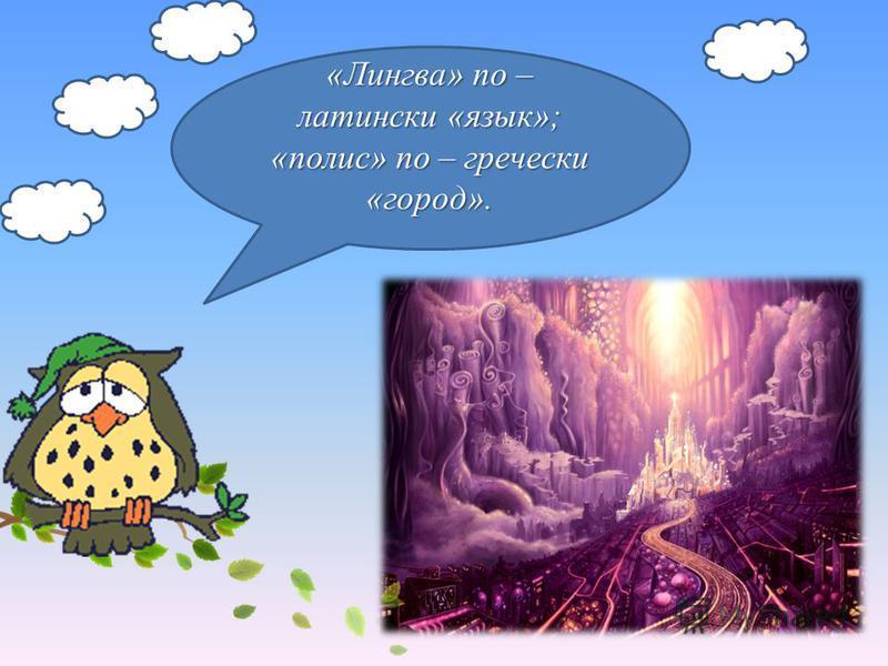 «Лингва» по – латинский «язык»; «полис» по – гречески «город».