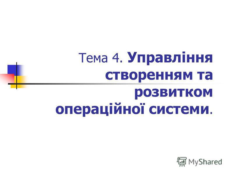 Тема 4. Управління створенням та розвитком операційної системи.