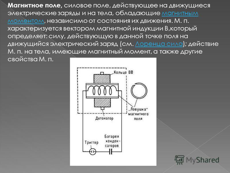 Магнитное поле, силовое поле, действующее на движущиеся электрические заряды и на тела, обладающие магнитным моментом, независимо от состояния их движения. М. п. характеризуется вектором магнитной индукции В,который определяет: силу, действующую в да