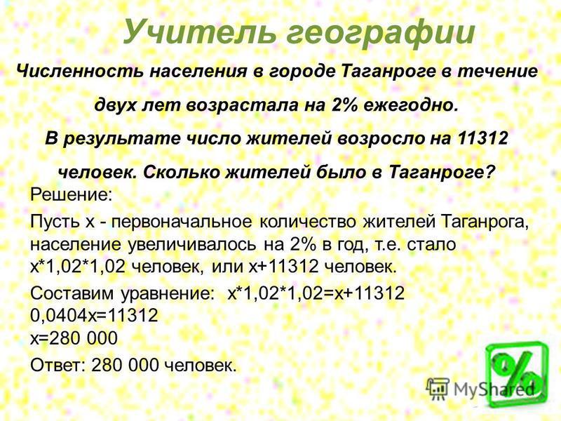 Численность населения в городе Таганроге в течение двух лет возрастала на 2% ежегодно. В результате число жителей возросло на 11312 человек. Сколько жителей было в Таганроге? Решение: Пусть х - первоначальное количество жителей Таганрога, население у