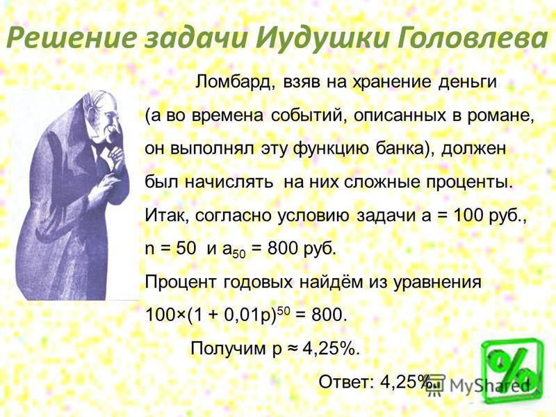 Решение задачи Иудушки Головлева Ломбард, взяв на хранение деньги (а во времена событий, описанных в романе, он выполнял эту функцию банка), должен был начислять на них сложные проценты. Итак, согласно условию задачи a = 100 руб., n = 50 и a 50 = 800