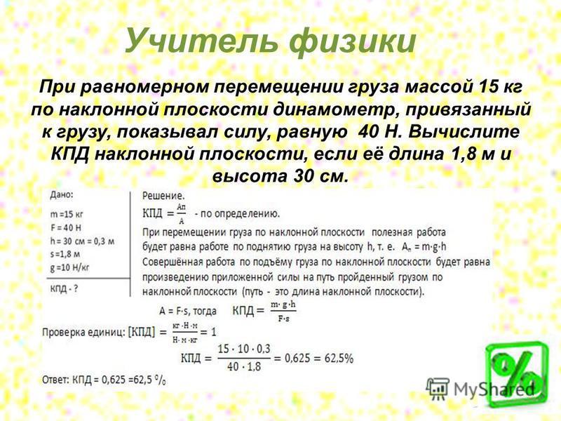 При равномерном перемещении груза массой 15 кг по наклонной плоскости динамометр, привязанный к грузу, показывал силу, равную 40 Н. Вычислите КПД наклонной плоскости, если её длина 1,8 м и высота 30 см. Учитель физики
