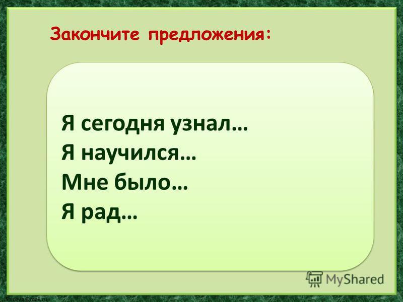 lSivceva@mail.ru Я сегодня узнал… Я научился… Мне было… Я рад… Я сегодня узнал… Я научился… Мне было… Я рад… Закончите предложения: