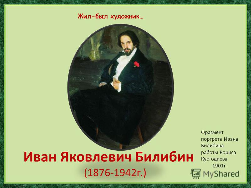 lSivceva@mail.ru Иван Яковлевич Билибин (1876-1942 г.) Жил-был художник… Фрагмент портрета Ивана Билибина работы Бориса Кустодиева 1901 г.