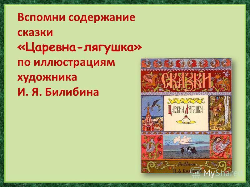 lSivceva@mail.ru Вспомни содержание сказки «Царевна-лягушка» по иллюстрациям художника И. Я. Билибина