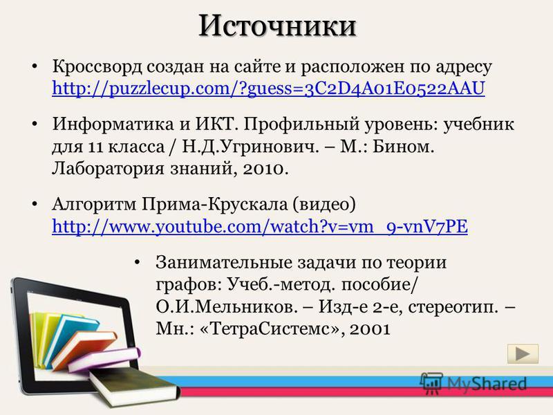 Источники Кроссворд создан на сайте и расположен по адресу http://puzzlecup.com/?guess=3C2D4A01E0522AAU http://puzzlecup.com/?guess=3C2D4A01E0522AAU Информатика и ИКТ. Профильнай уровень: учебник для 11 класса / Н.Д.Угринович. – М.: Бином. Лаборатори