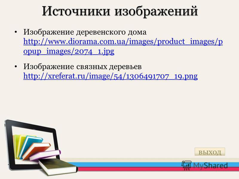 Источники изображений Изображение деревенского дома http://www.diorama.com.ua/images/product_images/p opup_images/2074_1. jpg http://www.diorama.com.ua/images/product_images/p opup_images/2074_1. jpg Изображение связнах деревьев http://xreferat.ru/im