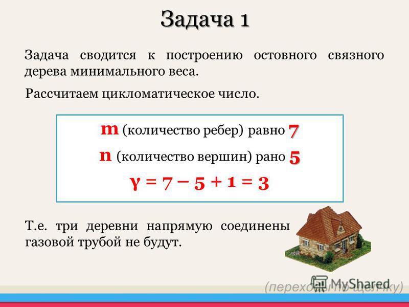Задача 1 Задача сводится к построению остовного связного дерева минимального веса. Рассчитаем цикломатическое число. 7 m (количество ребер) равно 7 5 n (количество вершин) рано 5 γ = 7 – 5 + 1 = 3 Т.е. три деревни напрямую соединена газовой трубой не