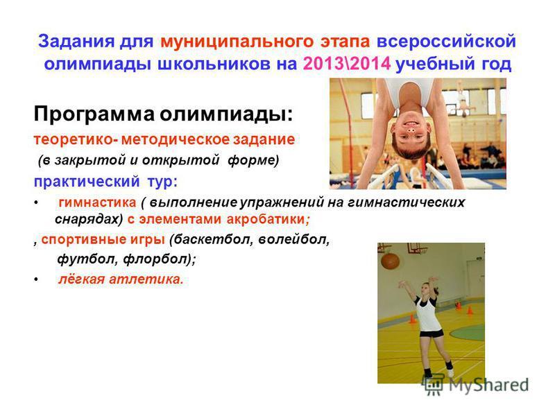 Задания для муниципального этапа всероссийской олимпиады школьников на 2013\2014 учебный год Программа олимпиады: теоретико- методическое задание (в закрытой и открытой форме) практический тур: гимнастика ( выполнение упражнений на гимнастических сна