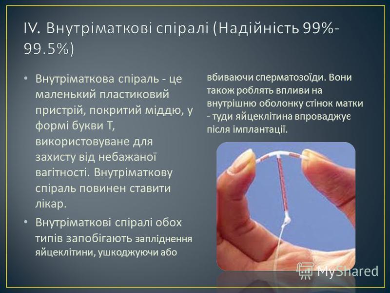 Внутріматкова спіраль - це маленький пластиковий пристрій, покритий міддю, у формі букви Т, використовуване для захисту від небажаної вагітності. Внутріматкову спіраль повинен ставити лікар. Внутріматкові спіралі обох типів запобігають запліднення яй
