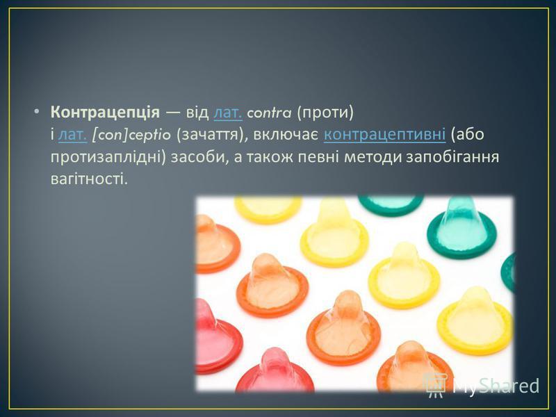 Контрацепція від лат. contra ( проти ) і лат. [con]ceptio ( зачаття ), включає контрацептивні ( або протизаплідні ) засоби, а також певні методи запобігання вагітності. лат. лат. контрацептивні
