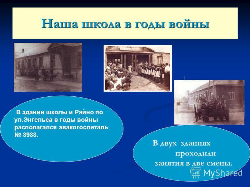 Наша школа в годы войны В двух зданиях проходили занятия в две смены. В здании школы и Райно по ул.Энгельса в годы войны располагался эвакогоспиталь 3933.