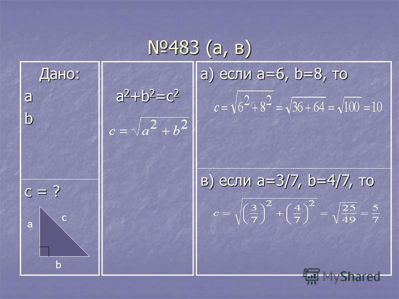 483 (а, в) Дано:ab с = ? a 2 +b 2 =c 2 а) если a=6, b=8, то в) если a=3/7, b=4/7, то a b c