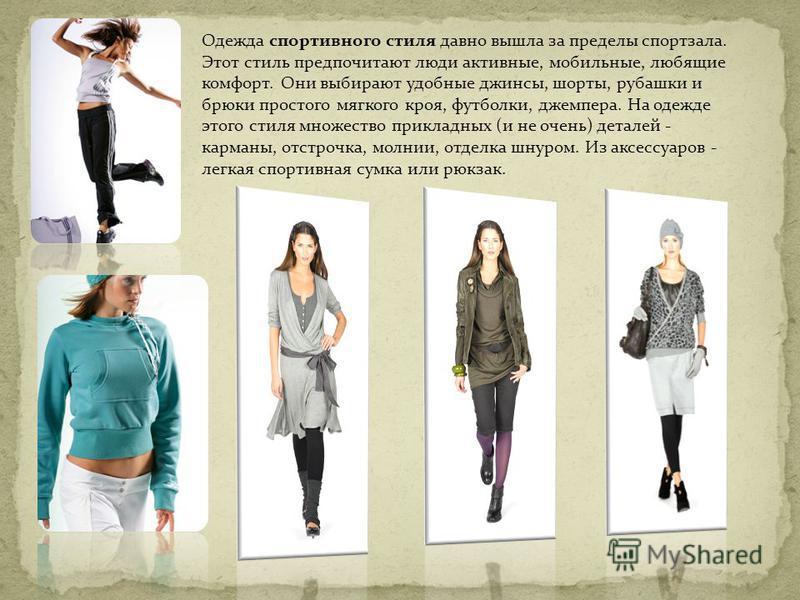 Одежда спортивного стиля давно вышла за пределы спортзала. Этот стиль предпочитают люди активные, мобильные, любящие комфорт. Они выбирают удобные джинсы, шорты, рубашки и брюки простого мягкого кроя, футболки, джемпера. На одежде этого стиля множест