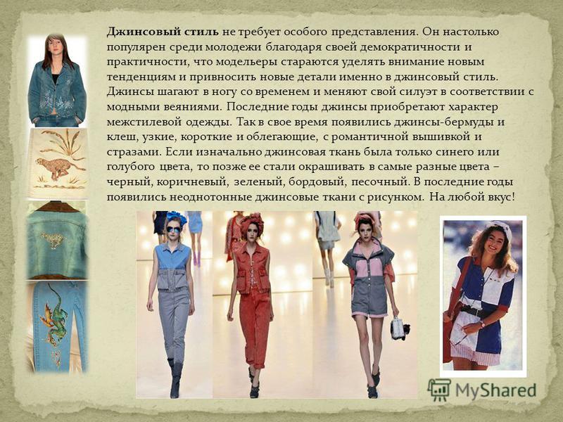 Джинсовый стиль не требует особого представления. Он настолько популярен среди молодежи благодаря своей демократичности и практичности, что модельеры стараются уделять внимание новым тенденциям и привносить новые детали именно в джинсовый стиль. Джин