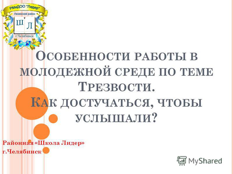 О СОБЕННОСТИ РАБОТЫ В МОЛОДЕЖНОЙ СРЕДЕ ПО ТЕМЕ Т РЕЗВОСТИ. К АК ДОСТУЧАТЬСЯ, ЧТОБЫ УСЛЫШАЛИ ? Районная «Школа Лидер» г.Челябинск