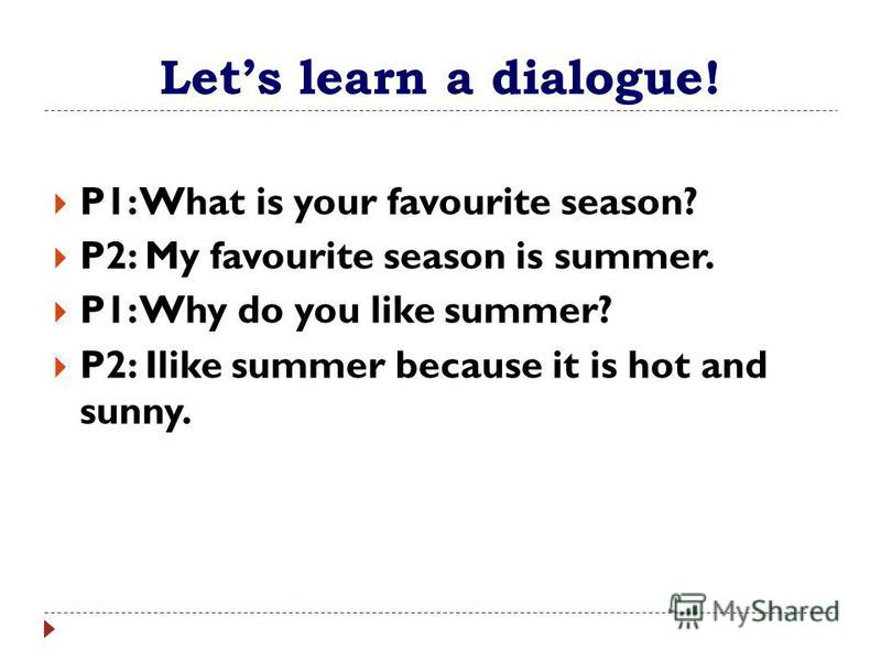 Lets learn a dialogue! P1: What is your favourite season? P2: My favourite season is summer. P1: Why do you like summer? P2: Ilike summer because it is hot and sunny.