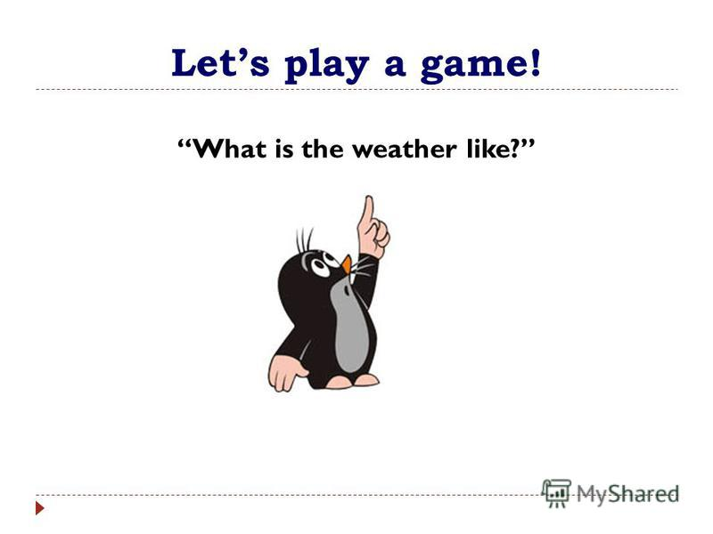 Lets play a game! What is the weather like?