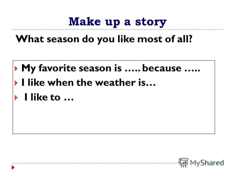 Make up a story What season do you like most of all? My favorite season is ….. because ….. I like when the weather is… I like to …