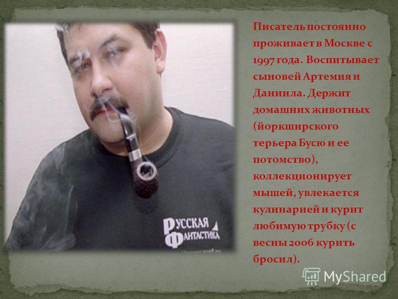 Писатель постоянно проживает в Москве с 1997 года. Воспитывает сыновей Артемия и Даниила. Держит домашних животных (йоркширского терьера Бусю и ее потомство), коллекционирует мышей, увлекается кулинарией и курит любимую трубку (с весны 2006 курить бр