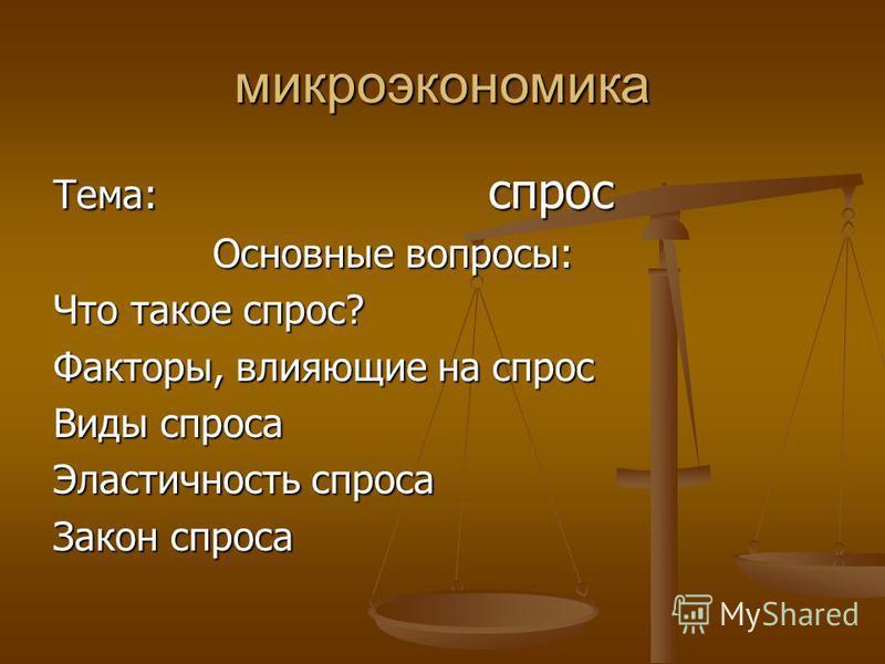 микроэкономика Тема: спрос Основные вопросы: Основные вопросы: Что такое спрос? Факторы, влияющие на спрос Виды спроса Эластичность спроса Закон спроса