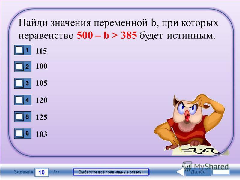 Далее 10 Задание 1 бал. Выберите все правильные ответы! 1111 2222 3333 4444 5555 6666 Найди значения переменной b, при которых неравенство 500 – b > 385 будет истинным. 115 100 105 120 125 103