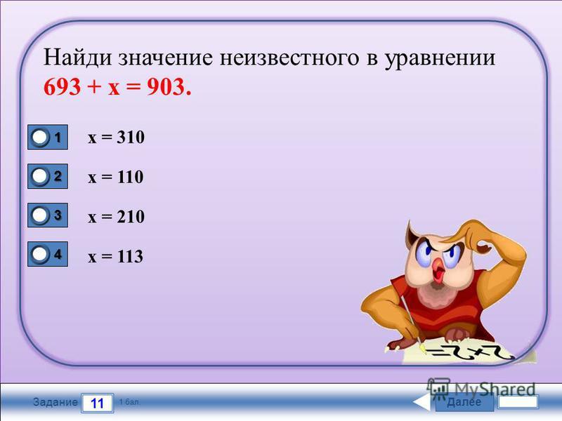 Далее 11 Задание 1 бал. 1111 2222 3333 4444 Найди значение неизвестного в уравнении 693 + х = 903. х = 310 х = 110 х = 210 х = 113