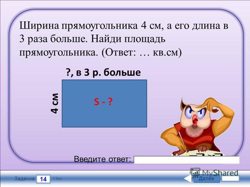 Далее 14 Задание 1 бал. Введите ответ: Ширина прямоугольника 4 см, а его длина в 3 раза больше. Найди площадь прямоугольника. (Ответ: … кв.см) 4 см ?, в 3 р. больше S - ?