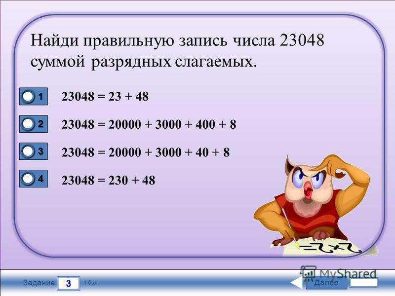 Далее 3 Задание 1 бал. 1111 2222 3333 4444 Найди правильную запись числа 23048 суммой разрядных слагаемых. 23048 = 23 + 48 23048 = 20000 + 3000 + 400 + 8 23048 = 20000 + 3000 + 40 + 8 23048 = 230 + 48