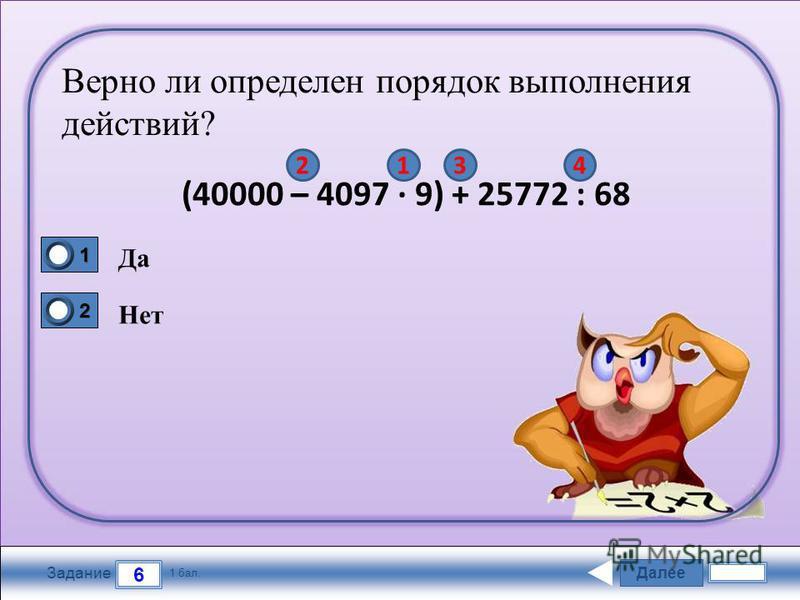 Далее 6 Задание 1 бал. 1111 2222 Верно ли определен порядок выполнения действий? (40000 – 4097 · 9) + 25772 : 68 Да Нет 4321
