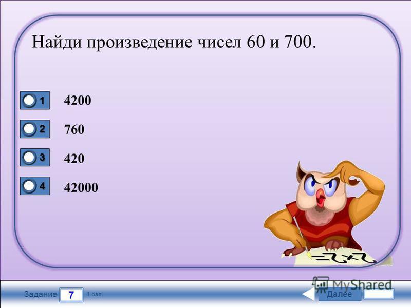 Далее 7 Задание 1 бал. 1111 2222 3333 4444 Найди произведение чисел 60 и 700. 4200 760 420 42000