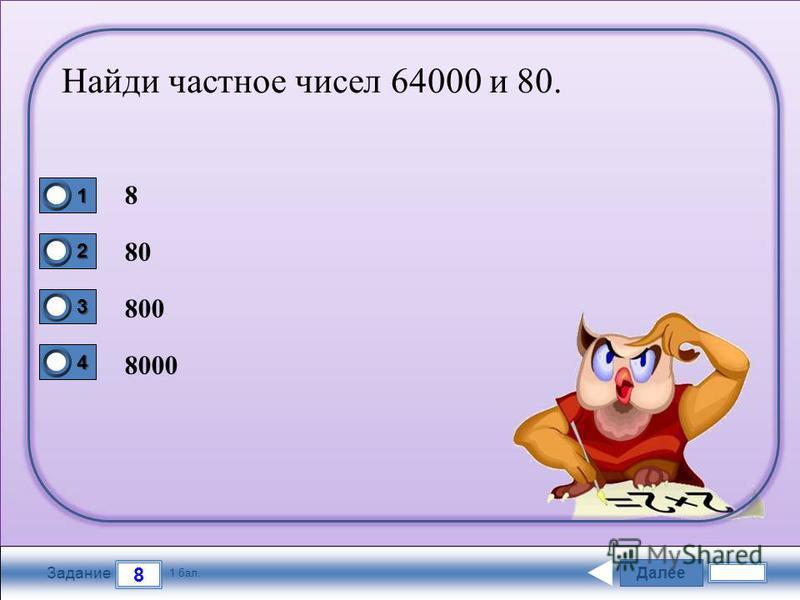 Далее 8 Задание 1 бал. 1111 2222 3333 4444 Найди частное чисел 64000 и 80. 8 80 800 8000